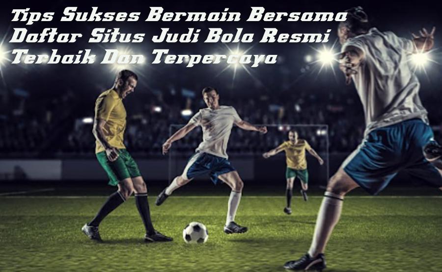 Tips Sukses Bersama Daftar Situs Judi Bola Online Terbaik Terpercaya